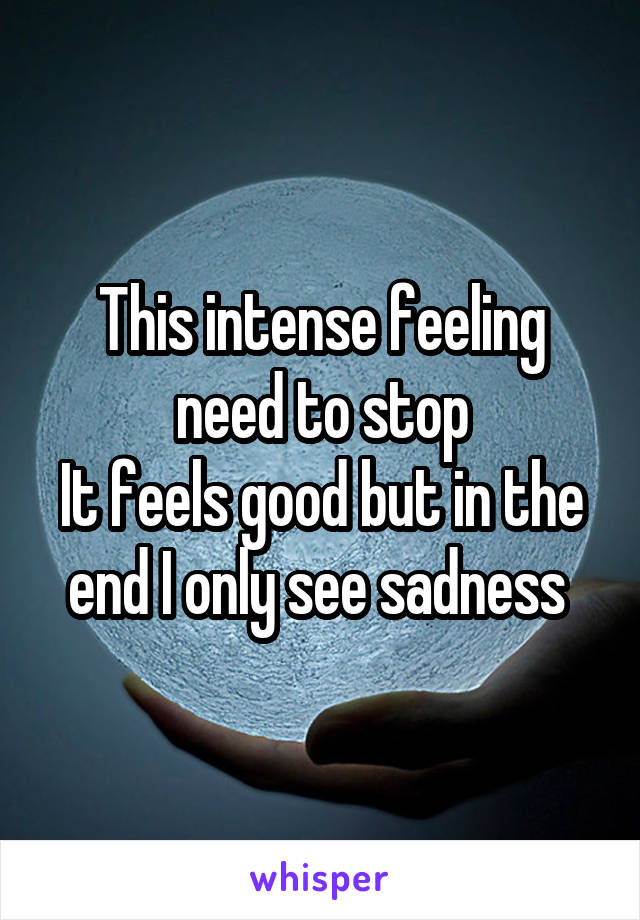 This intense feeling need to stop It feels good but in the end I only see sadness