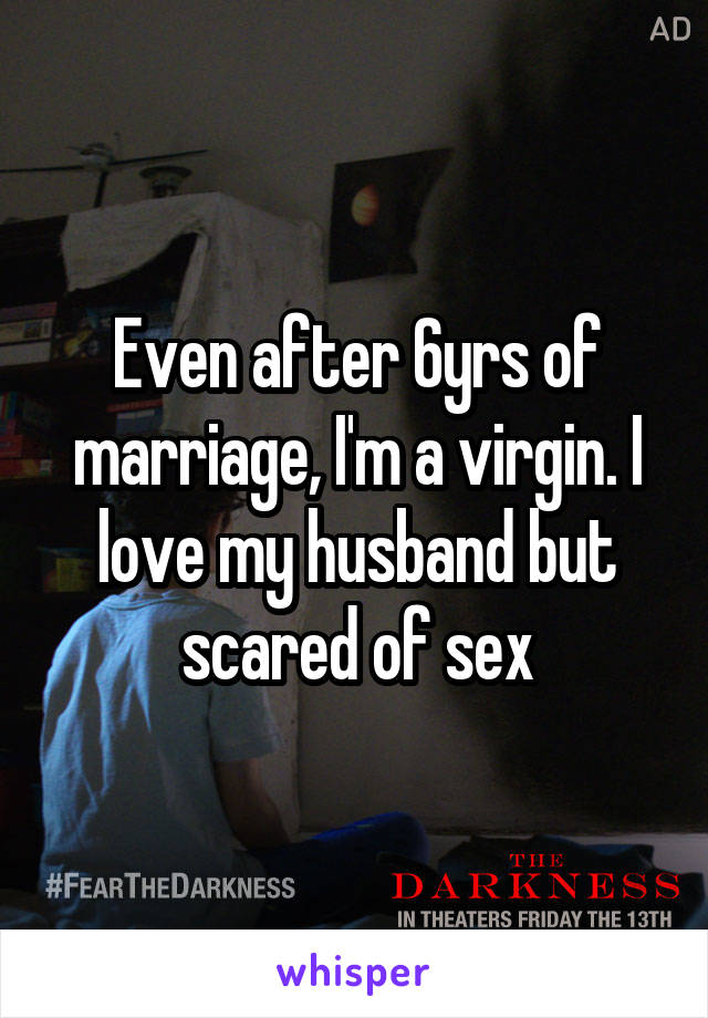 Even after 6yrs of marriage, I'm a virgin. I love my husband but scared of sex