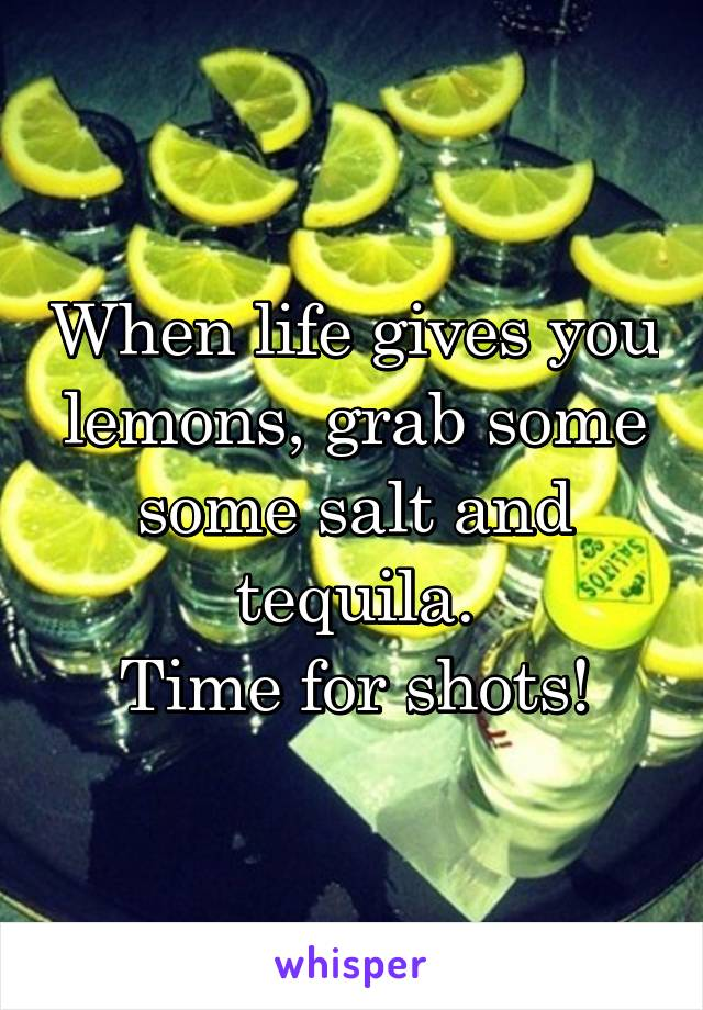 When life gives you lemons, grab some some salt and tequila. Time for shots!