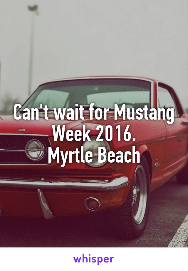 Can't wait for Mustang Week 2016.  Myrtle Beach