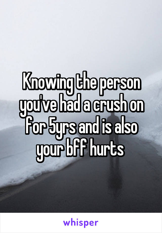 Knowing the person you've had a crush on for 5yrs and is also your bff hurts
