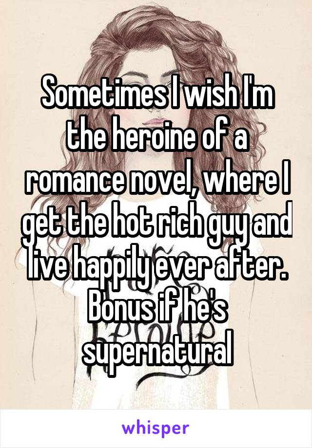 Sometimes I wish I'm the heroine of a romance novel, where I get the hot rich guy and live happily ever after. Bonus if he's supernatural
