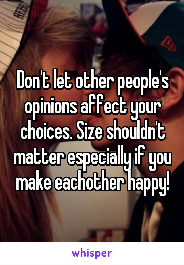 Don't let other people's opinions affect your choices. Size shouldn't matter especially if you make eachother happy!