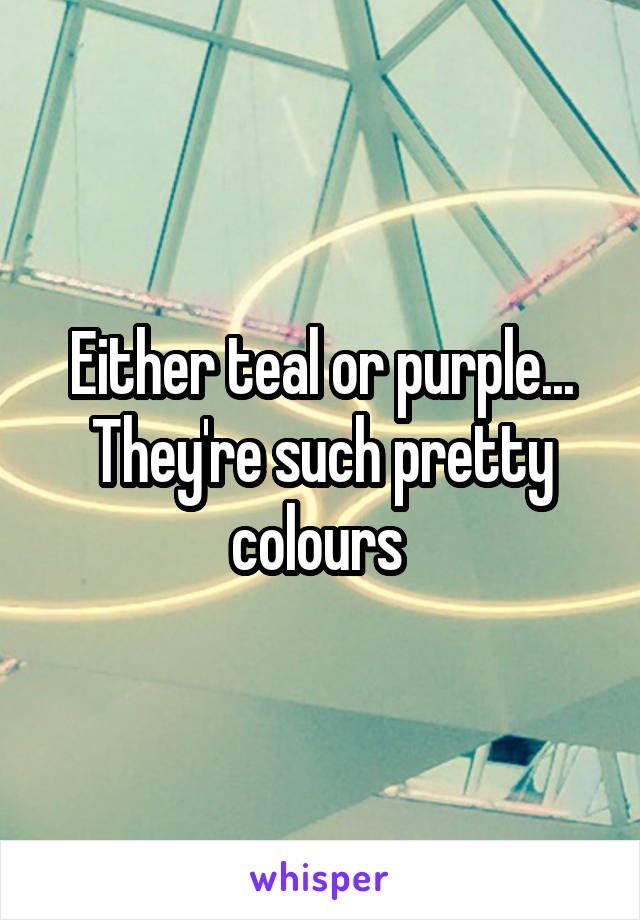 Either teal or purple... They're such pretty colours