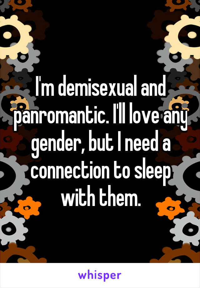 I'm demisexual and panromantic. I'll love any gender, but I need a connection to sleep with them.