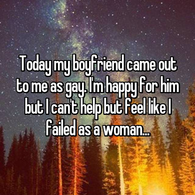 Today my boyfriend came out to me as gay. I'm happy for him but I can't help but feel like I failed as a woman...