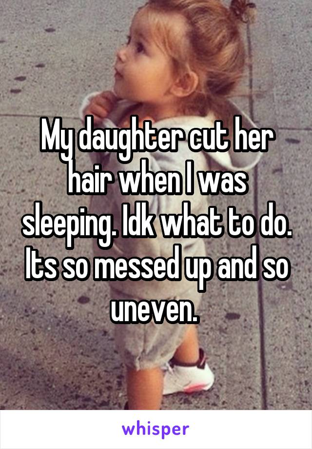 My daughter cut her hair when I was sleeping. Idk what to do. Its so messed up and so uneven.