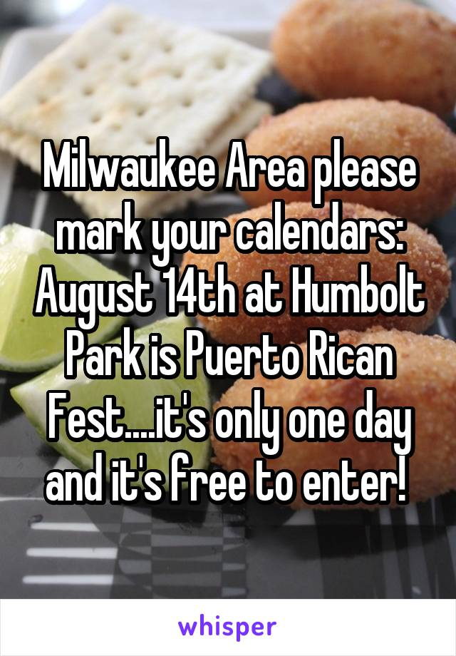 Milwaukee Area please mark your calendars: August 14th at Humbolt Park is Puerto Rican Fest....it's only one day and it's free to enter!
