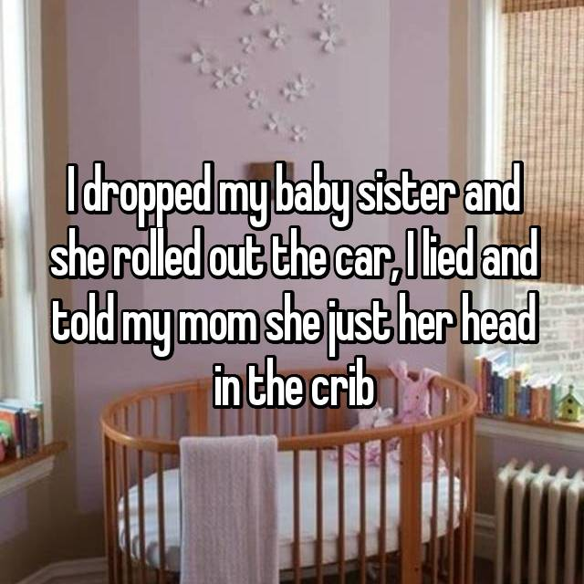 I dropped my baby sister and she rolled out the car, I lied and told my mom she just her head in the crib