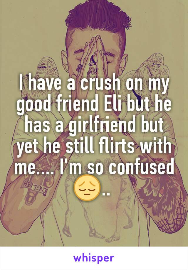 I have a crush on my good friend Eli but he has a girlfriend but yet he still flirts with me.... I'm so confused 😔..