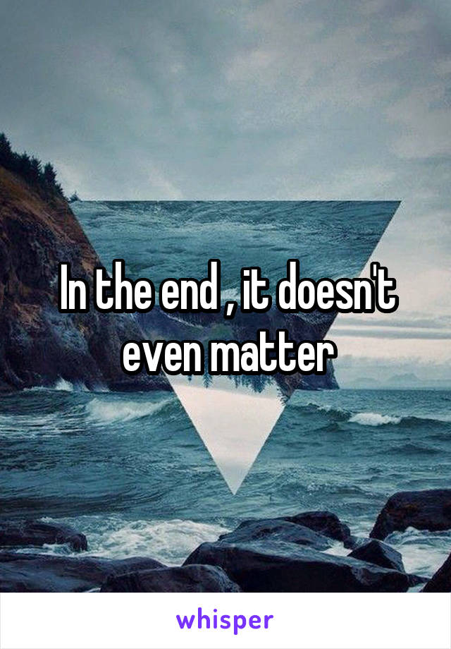 In the end , it doesn't even matter