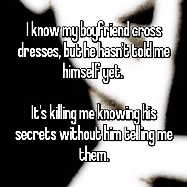 I know my boyfriend cross dresses, but he hasn't told me himself yet.   It's killing me knowing his secrets without him telling me them.
