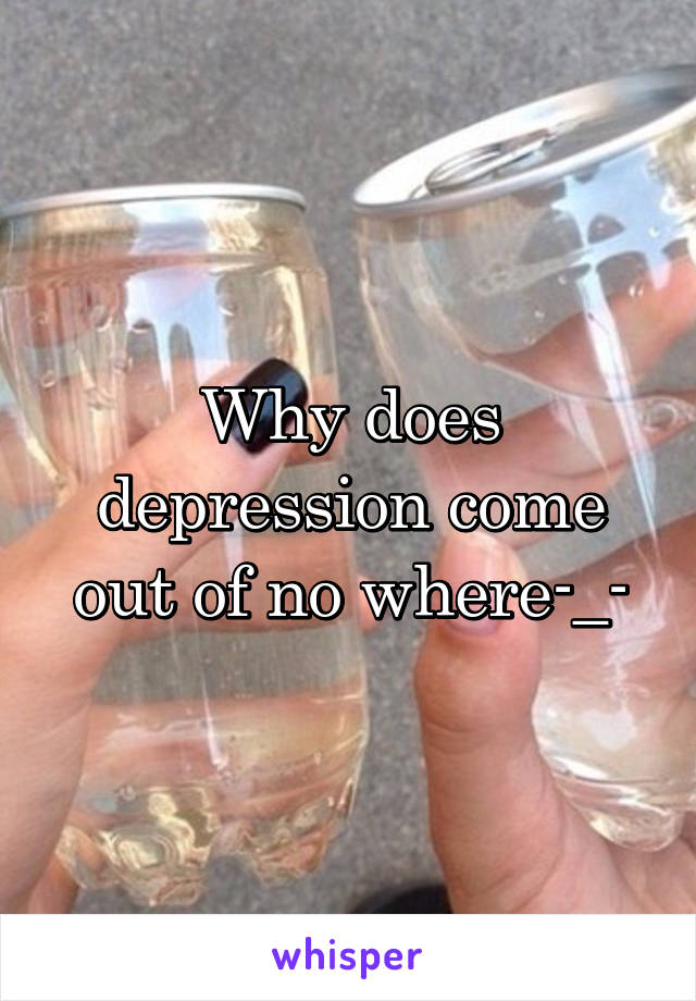 Why does depression come out of no where-_-