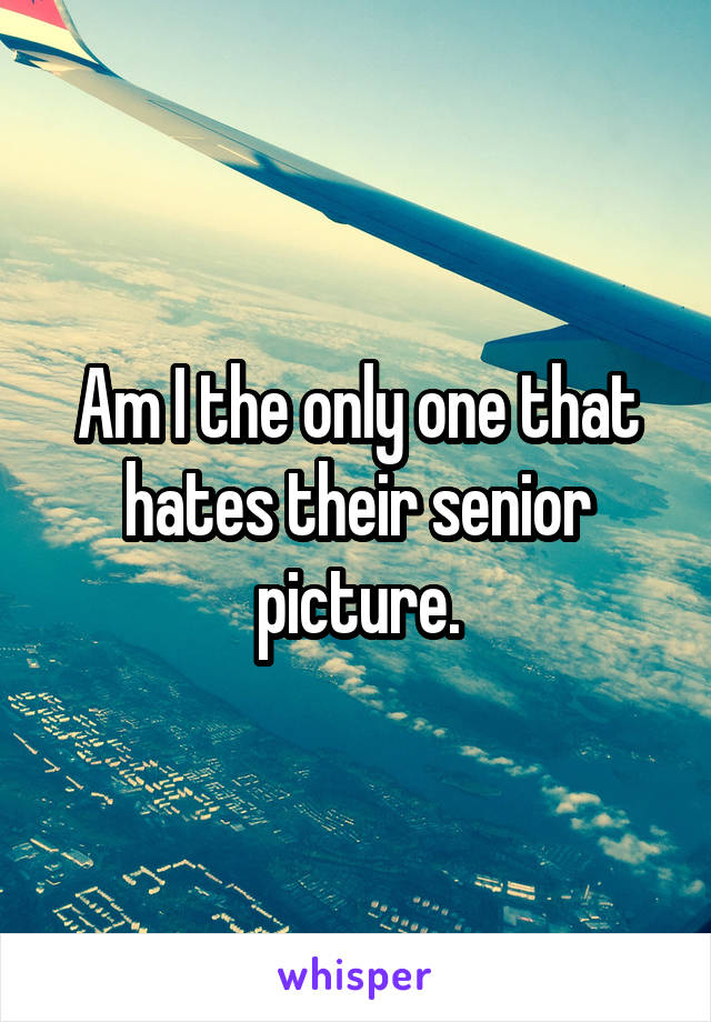 Am I the only one that hates their senior picture.