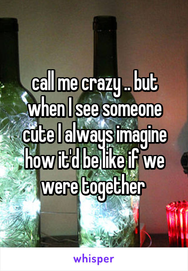 call me crazy .. but when I see someone cute I always imagine how it'd be like if we were together