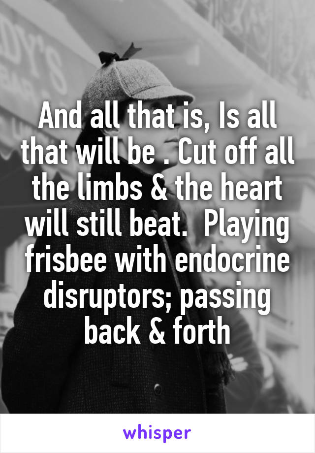 And all that is, Is all that will be . Cut off all the limbs & the heart will still beat.  Playing frisbee with endocrine disruptors; passing back & forth