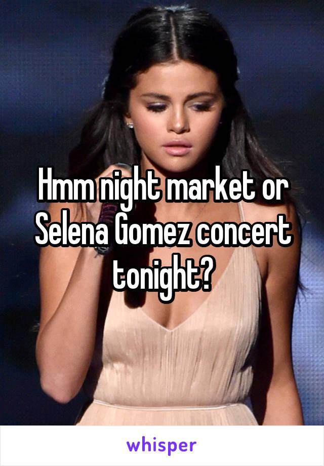 Hmm night market or Selena Gomez concert tonight?