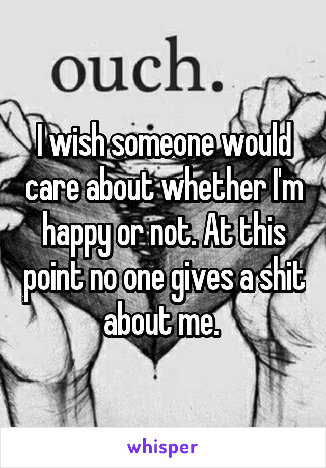 I wish someone would care about whether I'm happy or not. At this point no one gives a shit about me.