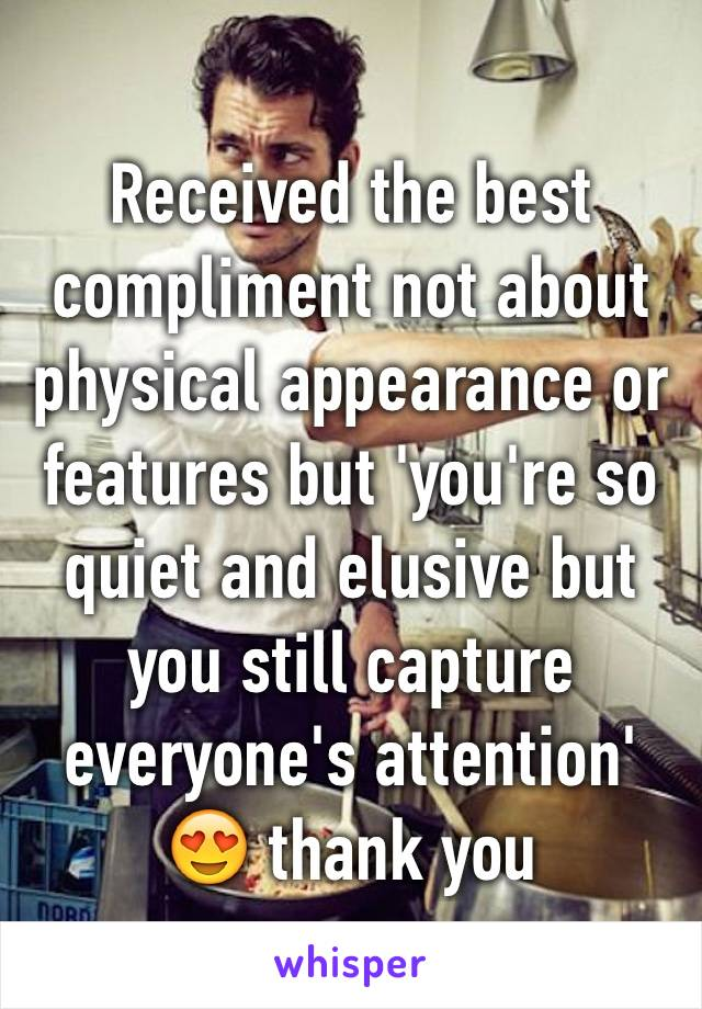 Received the best compliment not about physical appearance or features but 'you're so quiet and elusive but you still capture everyone's attention' 😍 thank you
