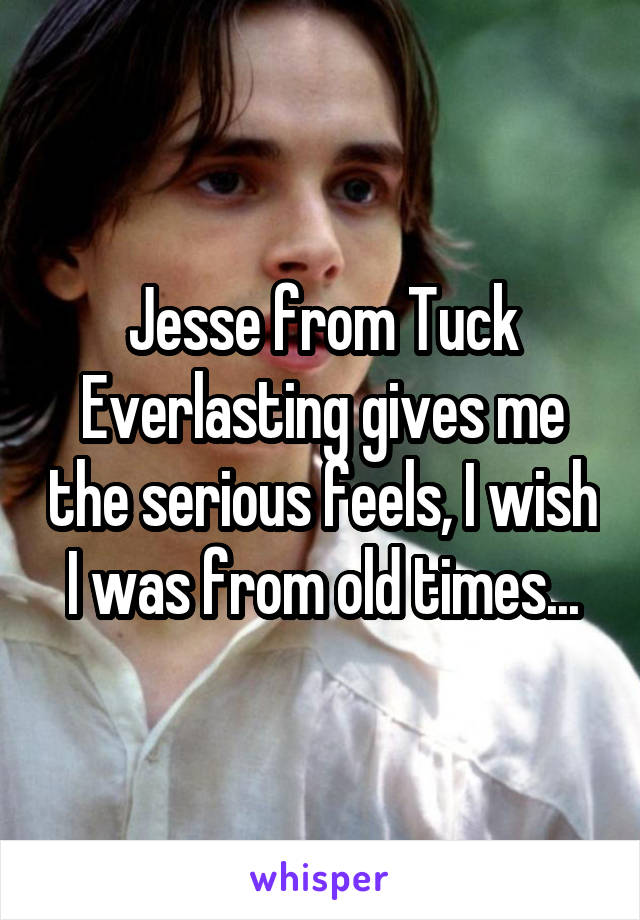 Jesse from Tuck Everlasting gives me the serious feels, I wish I was from old times...