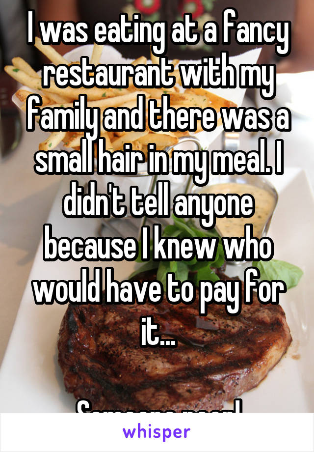 I was eating at a fancy restaurant with my family and there was a small hair in my meal. I didn't tell anyone because I knew who would have to pay for it...  Someone poor!
