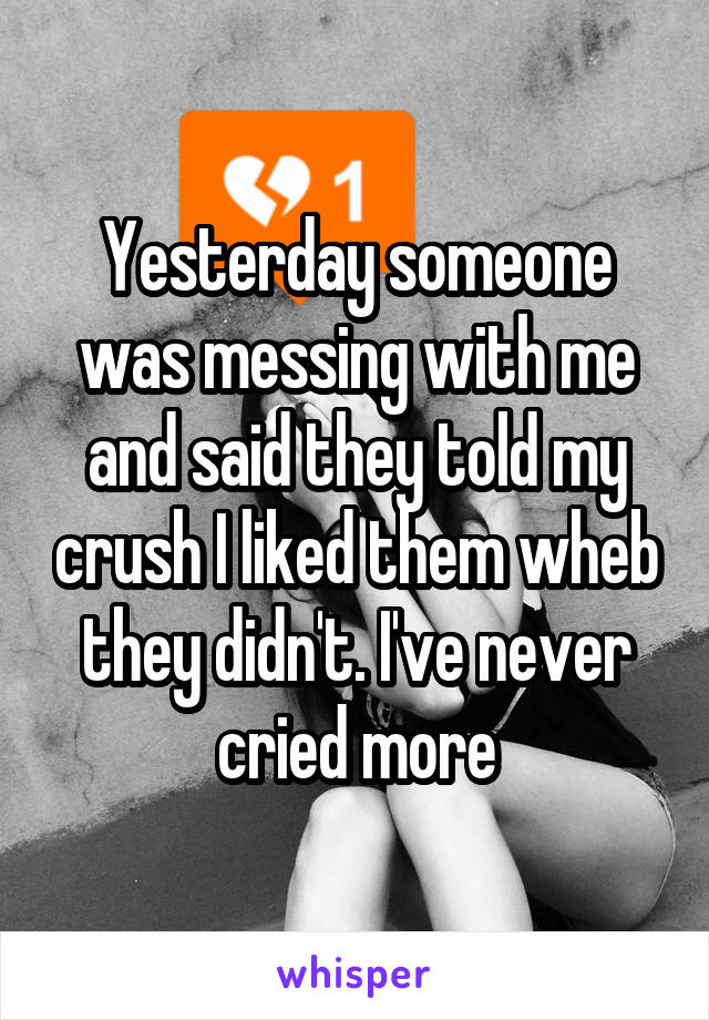 Yesterday someone was messing with me and said they told my crush I liked them wheb they didn't. I've never cried more