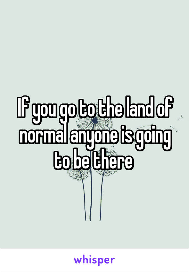If you go to the land of normal anyone is going to be there