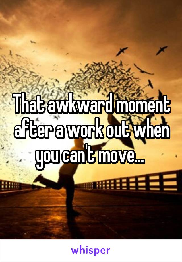 That awkward moment after a work out when you can't move...