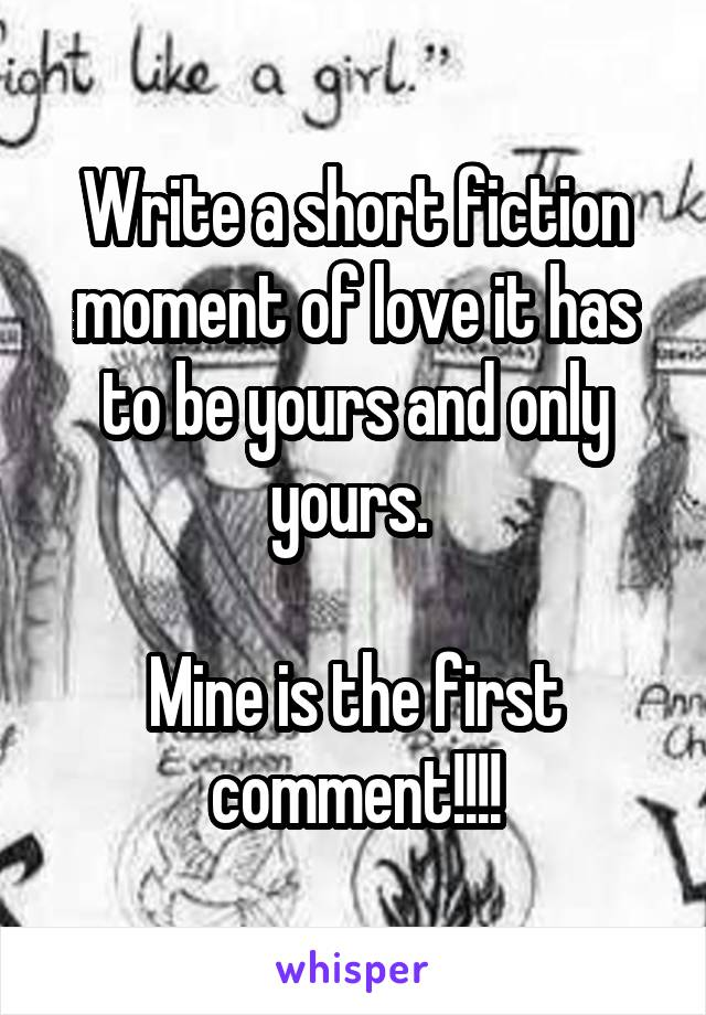 Write a short fiction moment of love it has to be yours and only yours.   Mine is the first comment!!!!