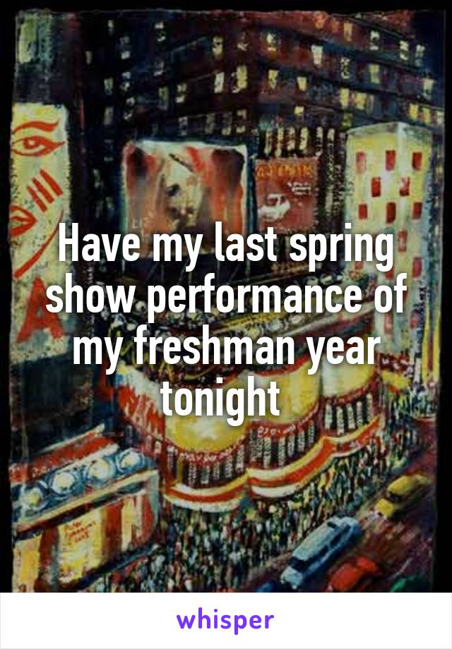 Have my last spring show performance of my freshman year tonight