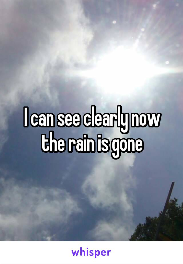 I can see clearly now the rain is gone