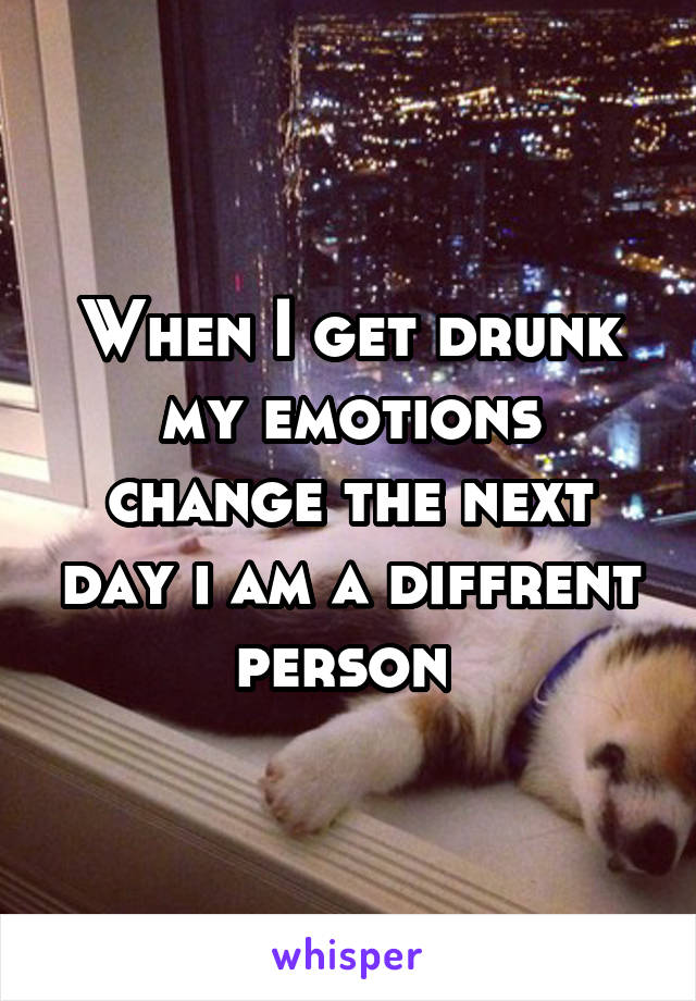 When I get drunk my emotions change the next day i am a diffrent person