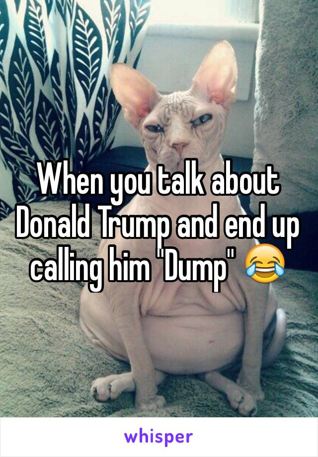 "When you talk about Donald Trump and end up calling him ""Dump"" 😂"