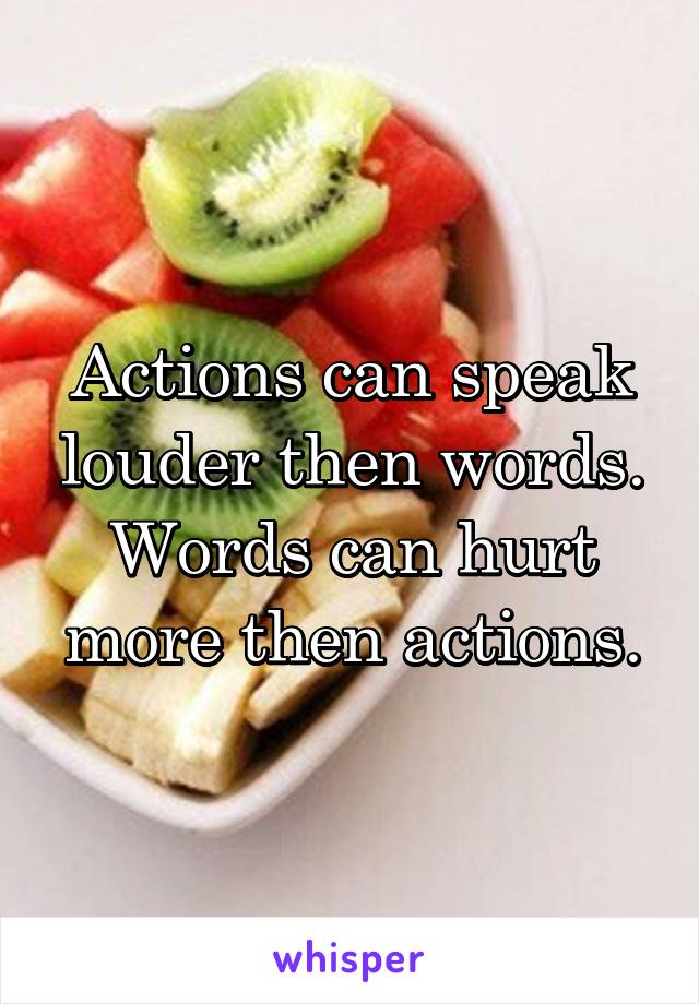 Actions can speak louder then words. Words can hurt more then actions.