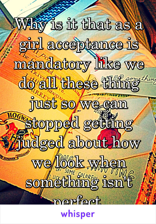 Why is it that as a girl acceptance is mandatory like we do all these thing just so we can stopped getting judged about how we look when something isn't perfect