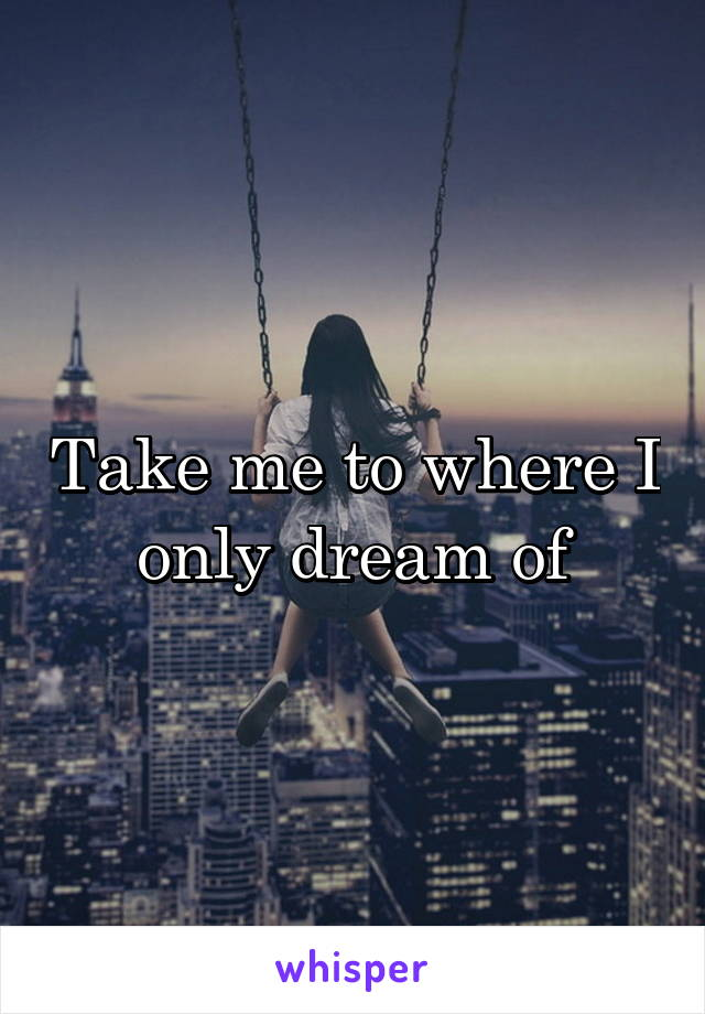 Take me to where I only dream of