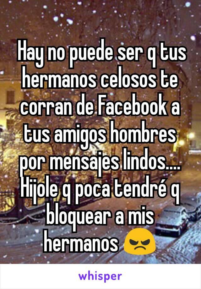 Hay no puede ser q tus hermanos celosos te corran de Facebook a tus amigos hombres por mensajes lindos.... Hijole q poca tendré q bloquear a mis hermanos 😠