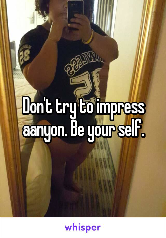 Don't try to impress aanyon. Be your self.