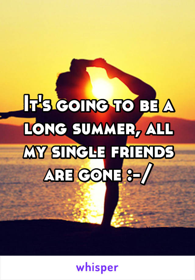 It's going to be a long summer, all my single friends are gone :-/