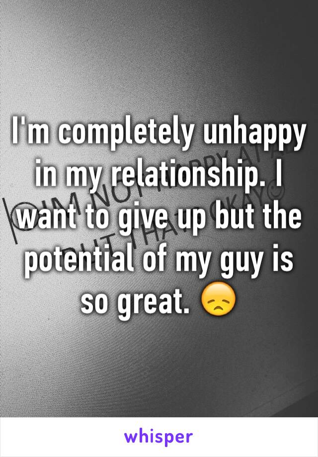 I'm completely unhappy in my relationship. I want to give up but the potential of my guy is so great. 😞