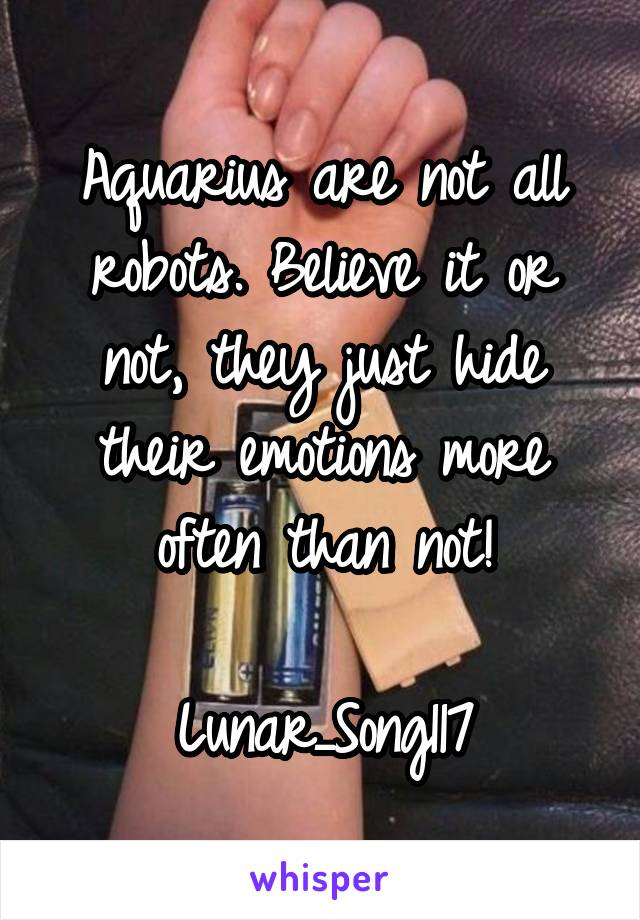 Aquarius are not all robots. Believe it or not, they just hide their emotions more often than not!  Lunar_Song117