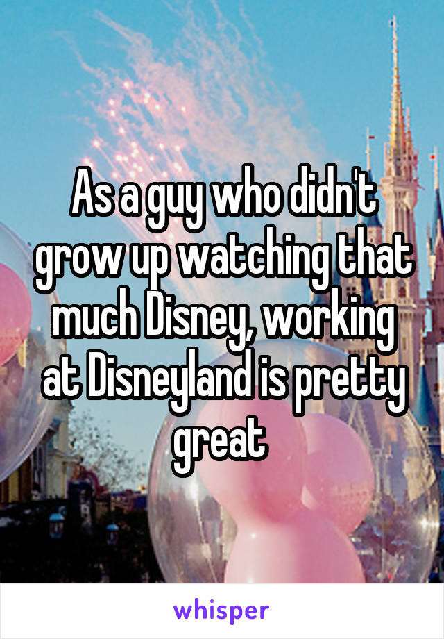 As a guy who didn't grow up watching that much Disney, working at Disneyland is pretty great