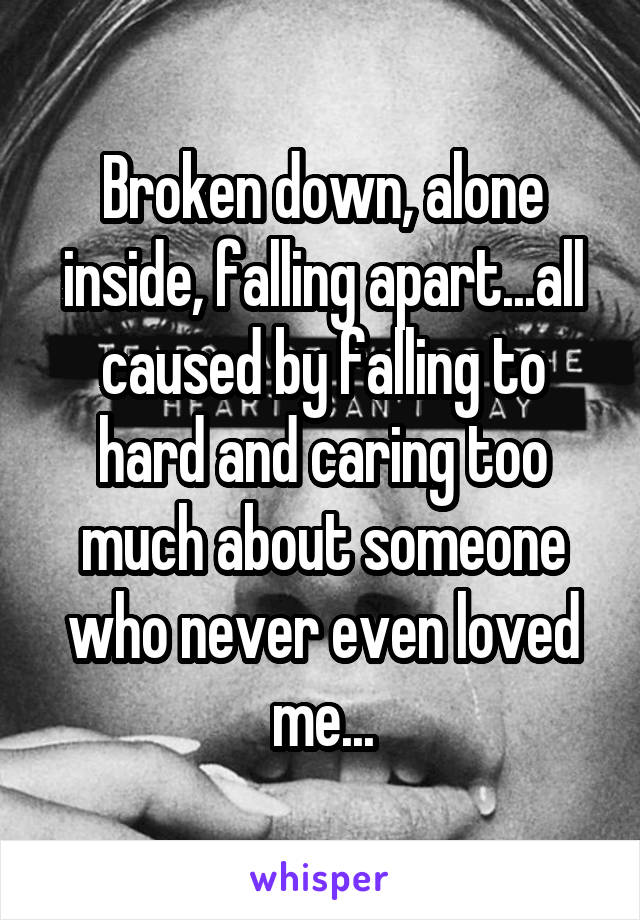 Broken down, alone inside, falling apart...all caused by falling to hard and caring too much about someone who never even loved me...