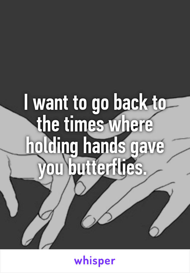 I want to go back to the times where holding hands gave you butterflies.