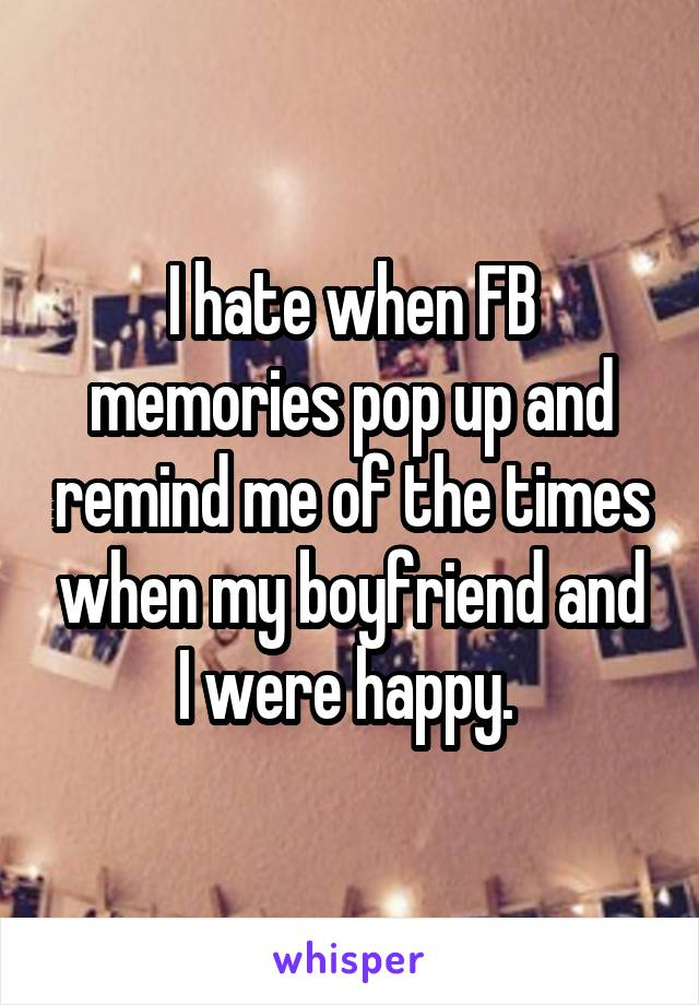 I hate when FB memories pop up and remind me of the times when my boyfriend and I were happy.