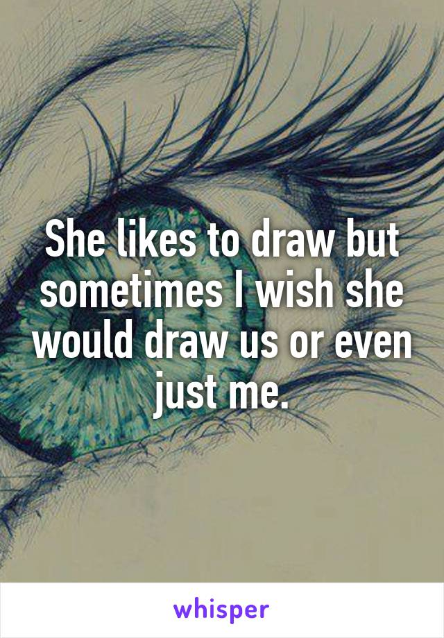 She likes to draw but sometimes I wish she would draw us or even just me.