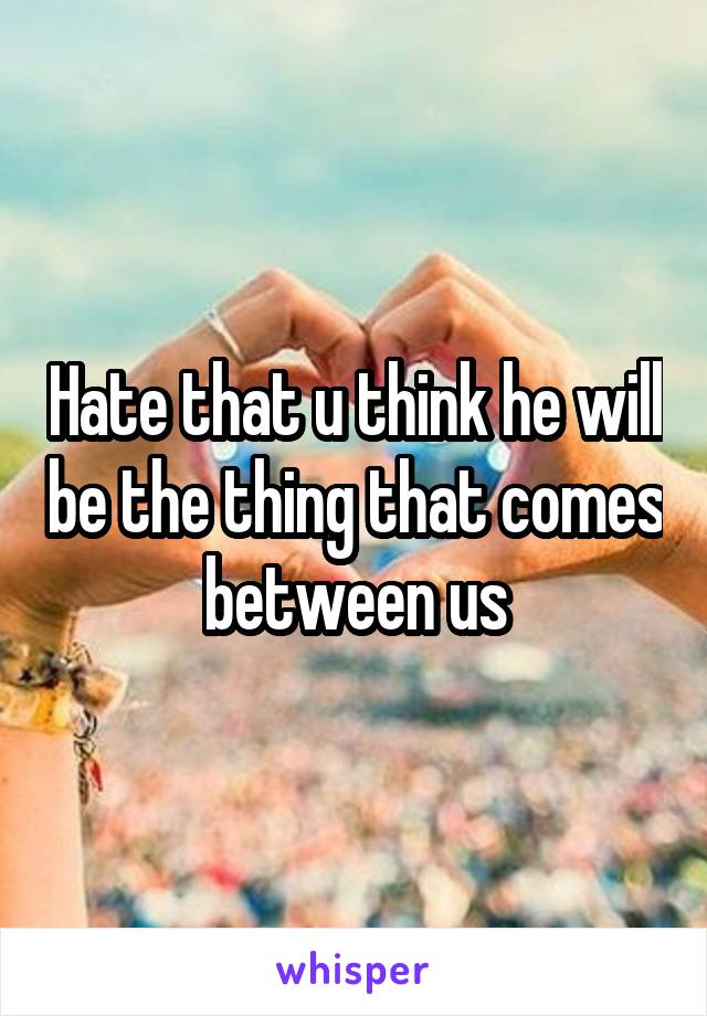 Hate that u think he will be the thing that comes between us