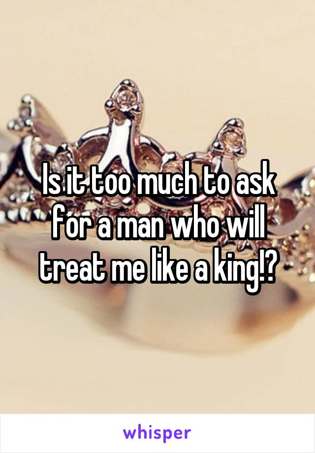 Is it too much to ask for a man who will treat me like a king!?