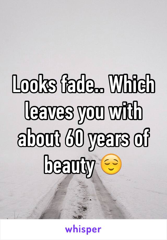 Looks fade.. Which leaves you with about 60 years of beauty 😌