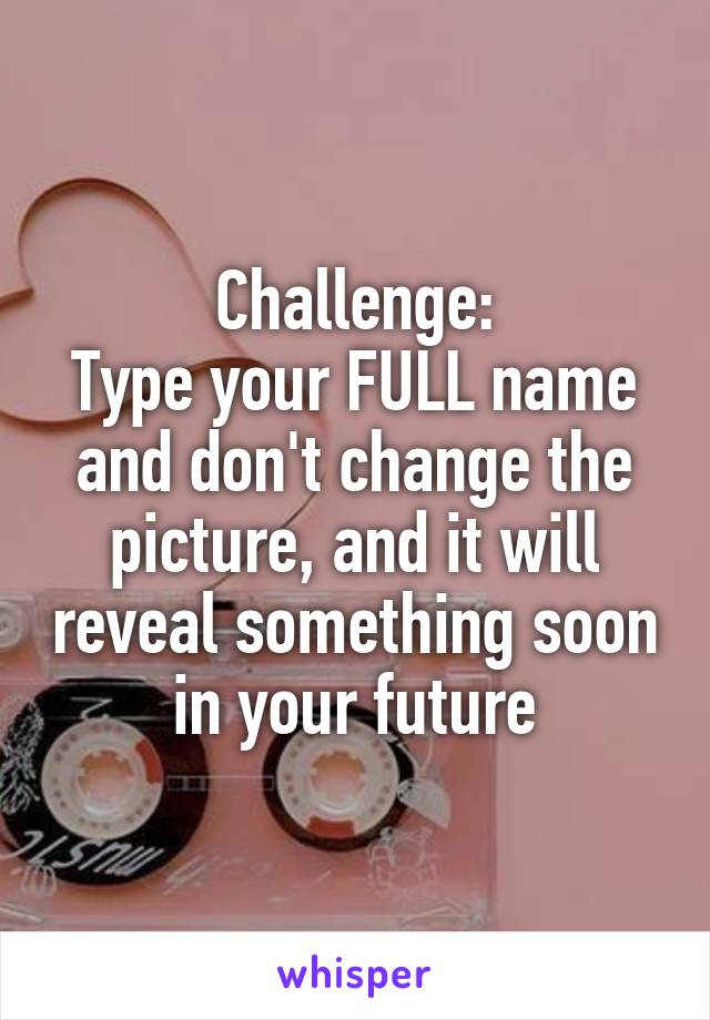 Challenge: Type your FULL name and don't change the picture, and it will reveal something soon in your future